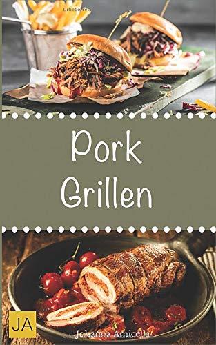 Pork Grillen: 30 Rezepte für leckere Pork-Gerichte zum Grillen: Damit die nächste Grill-Party ein Hit wird !