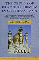 The Origins of Islamic Reformism in Southeast Asia: NETWORKS OF MALAY-INDONESIAN & MIDDLE EASTERN 'ULAMA' IN THE SEVENTEENTH AND EIGHTEENTH CENTURIES (ASAA Southeast Asia Publications)