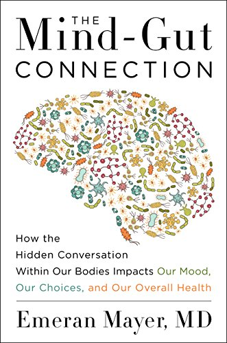 The Mind-Gut Connection: How the Hidden Conversation Within Our Bodies Impacts Our Mood, Our Choices