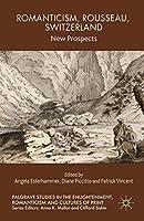 Romanticism, Rousseau, Switzerland: New Prospects (Palgrave Studies in the Enlightenment, Romanticism and Cultures of Print)
