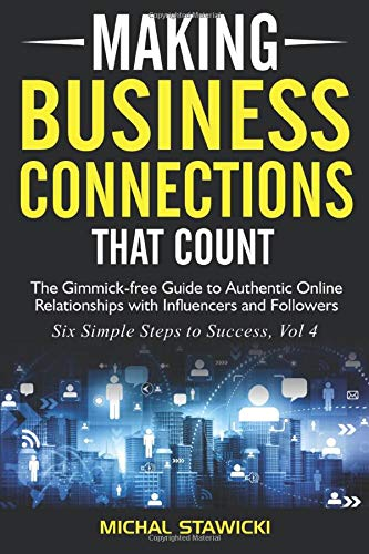 Download Making Business Connections That Count: The Gimmick-free Guide to Authentic Online Relationships with Influencers and Followers (Six Simple Steps to Success) 1533336881