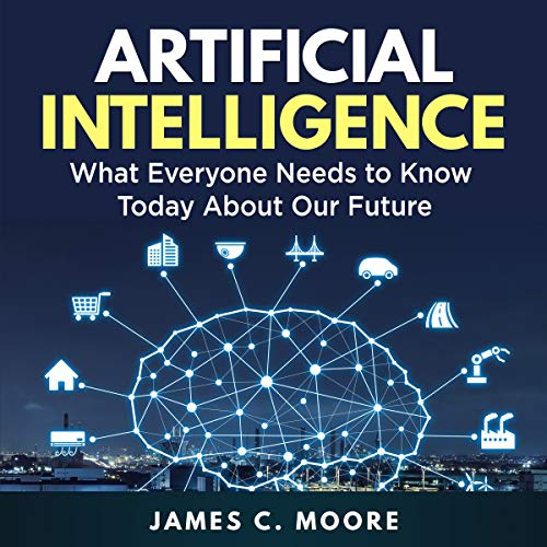 Artificial Intelligence: What Everyone Needs to Know Today About Our Future cover art