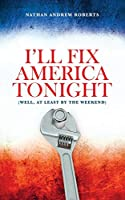 I'll Fix America Tonight: (well, at least by the weekend)