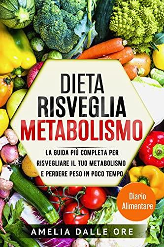 Dieta risveglia metabolismo: La Guida Più Completa Per Risvegliare Il Tuo Metabolismo e Perdere Peso In Poco Tempo
