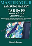 MASTER YOUR SAMSUNG GALAXY TAB S7 FE THROUGH THIS USER MANUAL: Samsung Galaxy Tab S7 Fe, A Tab Designed To Accomplish That Desire You Have Been Craving For (English Edition)