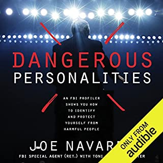 Dangerous Personalities     An FBI Profiler Shows You How to Identify and Protect Yourself from Harmful People              Written by:                                                                                                                                 Joe Navarro,                                                                                        Toni Sciarra Poynter                               Narrated by:                                                                                                                                 Stephen Hoye                      Length: 7 hrs and 58 mins     20 ratings     Overall 4.5