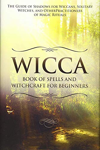 Wicca Book of Spells and Witchcraft for Beginners: The Guide of Shadows for Wiccans, Solitary Witches, and Other Practitioners of Magic Rituals