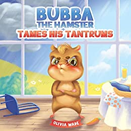 Bubba The Hamster Tames His Tantrums: A Mindful Children's Anger Management Book To Help Kids Understand And Control Emotions Of Anger by [Olivia Wade]