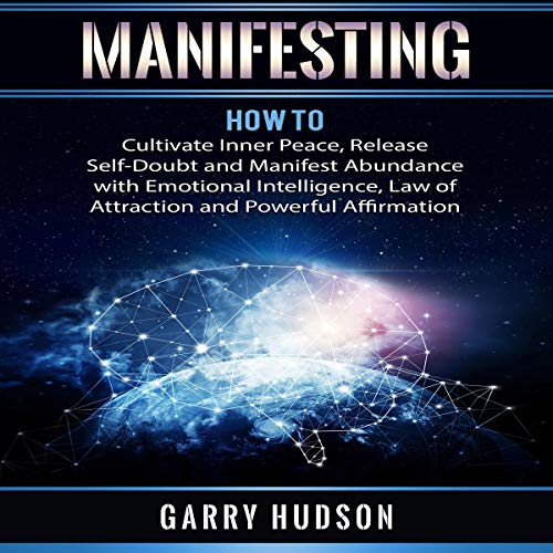 Manifesting: How to Cultivate Inner Peace, Release Self-Doubt and Manifest Abundance with Emotional Intelligence, Law of Attraction and Powerful Affirmation                   By:                                                                                                                                 Garry Hudson                               Narrated by:                                                                                                                                 Damien Brunetto                      Length: 3 hrs and 38 mins     31 ratings     Overall 5.0