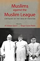 Muslims against the Muslim League: Critiques of the Idea of Pakistan