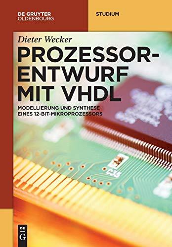 Prozessorentwurf mit VHDL: Modellierung und Synthese eines 12-Bit-Mikroprozessors (De Gruyter Studium)