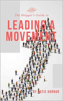 The Blogger's Guide to Leading a Movement (The Bloggers Guides Series Book 9) by [Katie Hornor]