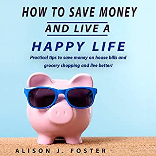 How to Save Money and Live a Happy Life: Practical Tips to Save Money on House Bills and Grocery Shopping and Live Better! audiobook cover art