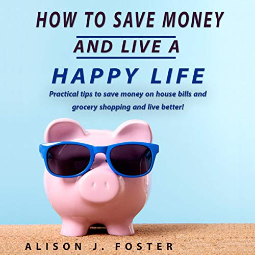 『How to Save Money and Live a Happy Life: Practical Tips to Save Money on House Bills and Grocery Shopping and Live Better!』のカバーアート
