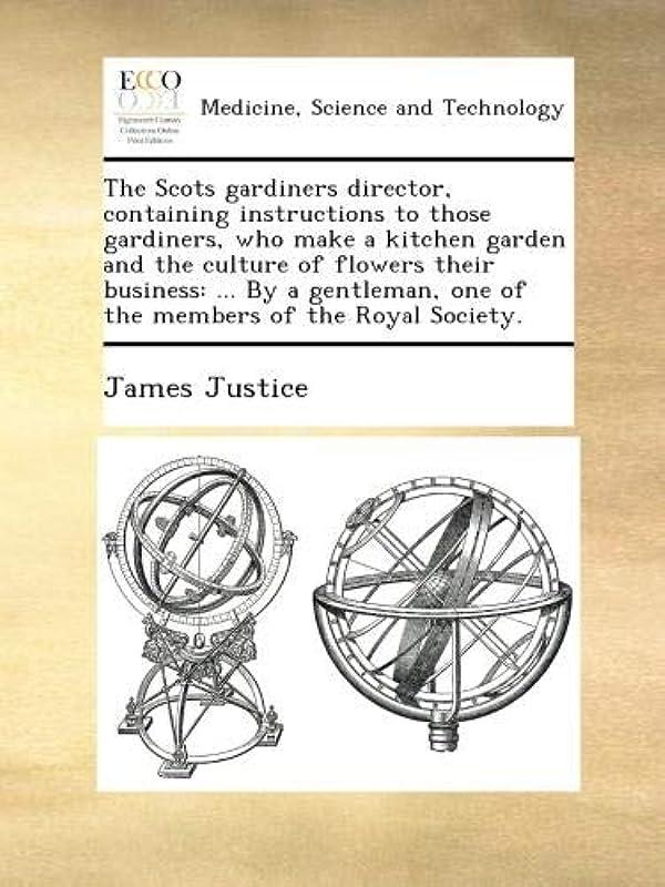心臓不十分海藻The Scots gardiners director, containing instructions to those gardiners, who make a kitchen garden and the culture of flowers their business: ... By a gentleman, one of the members of the Royal Society.