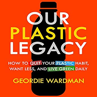 Our Plastic Legacy     How to Quit Plastic, Want Less & Live Green Daily              By:                                                                                                                                 Geordie Wardman                               Narrated by:                                                                                                                                 Randal Schaffer                      Length: 2 hrs and 21 mins     3 ratings     Overall 3.7