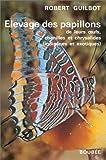Elevage des papillons - De leurs oeufs, chenilles et chrysalides (indigènes et exotiques)
