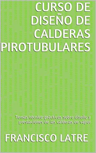 CURSO DE DISEÑO DE CALDERAS PIROTUBULARES: Temas técnico-prácticos sobre diseño y prestaciones de las calderas de vapor