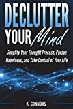 Declutter Your Mind: Simplify Your Thought Process, Pursue Happiness, and Take Control of Your Life