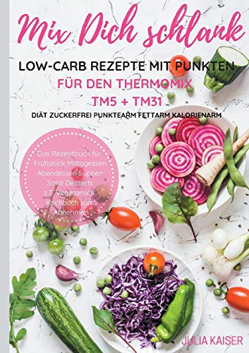 Mix Dich schlank Low-Carb Rezepte mit Punkten für den Thermomix TM5 + TM31 Diät Zuckerfrei Punktearm Fettarm Kalorienarm Das Rezeptbuch für Frühstück ... z.T. vegetarisch Kochbuch zum Abnehmen