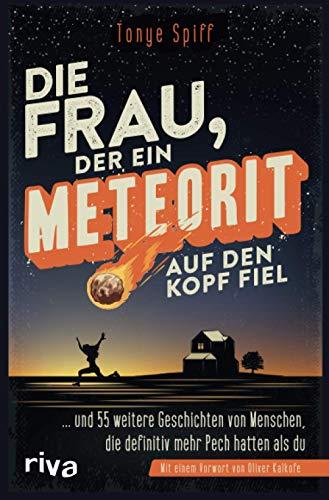 Die Frau, der ein Meteorit auf den Kopf fiel: ... und 55 weitere Geschichten von Menschen, die definitiv mehr Pech hatten als du