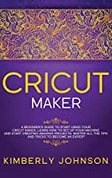 Cricut Maker: A Beginner's Guide to Start Using your Cricut Maker. Learn How to Set Up your Machine and Start Creating Amazing Projects. Master All the Tips and Tricks to Become an Expert