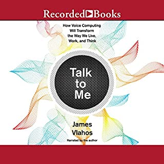 Talk to Me     How Voice Computing Will Transform the Way We Live, Work, and Think              By:                                                                                                                                 James Vlahos                               Narrated by:                                                                                                                                 James Vlahos                      Length: 10 hrs and 29 mins     Not rated yet     Overall 0.0