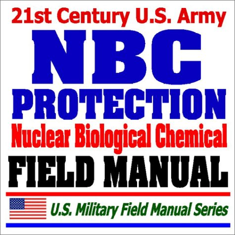 21st Century U.S. Army NBC Protection Field Manual (FM 3-4) - Nuclear, Biological, Chemical Protective Equipment, MOPP Gear, Suits, Masks, Test Equipment, Safe Structures