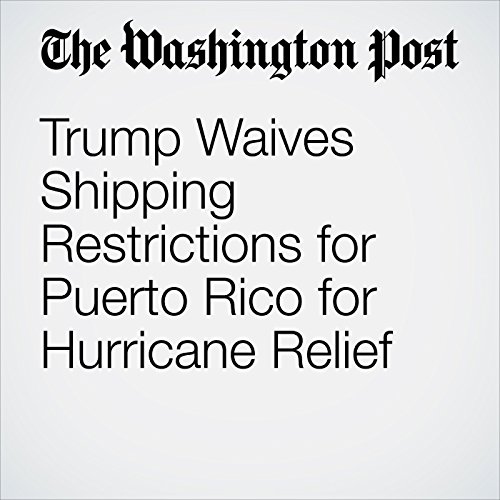Trump Waives Shipping Restrictions for Puerto Rico for Hurricane Relief copertina