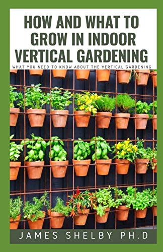 HOW AND WHAT TO GROW IN INDOOR VERTICAL GARDENING: WHAT YOU NEED TO KNOW ABOUT THE VERTICAL GARDENING