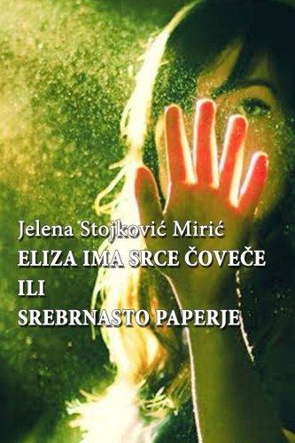 Eliza ima srce, covece ili Srebrnasto paperje, Jelena Stojkovic Miric: Eliza ima srce, covece ili Srebrnasto paperje, Jelena Stojkovic Miric