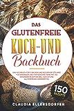 Das glutenfreie Koch- und Backbuch: Das Kochbuch für`s Backen und Kochen bei Zöliakie für Anfänger und...