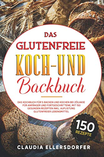 Das glutenfreie Koch- und Backbuch: Das Kochbuch für`s Backen und Kochen bei Zöliakie für Anfänger und Fortgeschrittene, mit 150 gesunden Rezepten inkl. Auflistung glutenfreier Lebensmittel