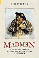 Madmen: A Social History Of Madhouses, Mad-Doctors & Lunatics (Revealing History (Hardcover))