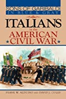 Sons of Garibaldi in Blue and Gray: Italians in the American Civil War