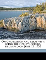 On Gravitation and Relativity; Being the Halley Lecture, Delivered on June 12, 1920