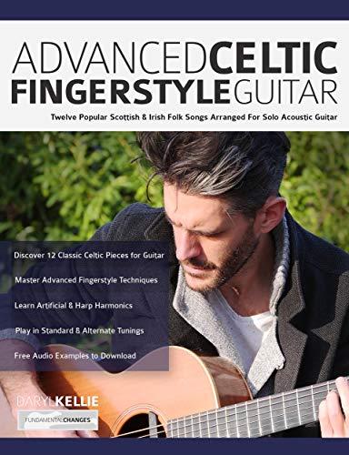 Advanced Celtic Fingerstyle Guitar: Twelve Well-Known Irish & Scottish Folk Songs Arranged For Solo Acoustic Guitar (Play Acoustic Guitar)