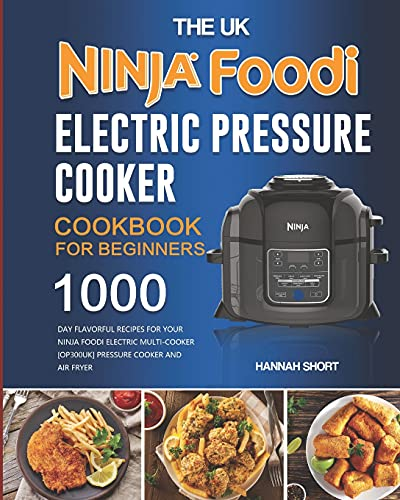 The UK Ninja Foodi Electric Pressure Cooker Cookbook For Beginners: 1000-Day Flavorful Recipes for Your Ninja Foodi Electric Multi-Cooker [OP300UK] Pressure Cooker and Air Fryer