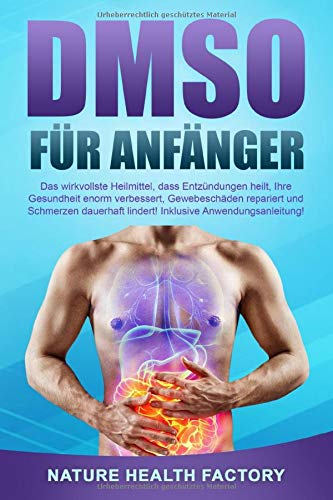 DMSO für Anfänger: Das wirkvollste Heilmittel, dass Entzündungen heilt, Ihre Gesundheit enorm verbessert, Gewebeschäden repariert und Schmerzen dauerhaft lindert! Inklusive Anwendungsanleitung!