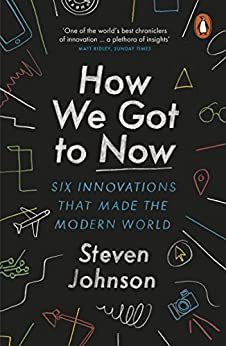 How We Got to Now: Six Innovations that Made the Modern World by [Steven Johnson]