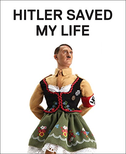 Image of Hitler Saved My Life: WARNING―This book makes jokes about the Third Reich, the Reign of Terror, World War I, cancer, Millard Fillmore, Chernobyl, and ... nude photograph of an unattractive man.