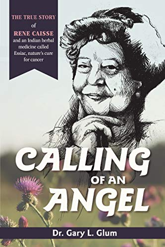 Calling of an Angel: The True Story of Rene Caisse and an Indian Herbal Medicine Called Essaic, Nature's Cure for Cancer