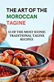 The Art of The Moroccan Tagine - 15 of the Most Iconic Traditional Tagine Recipes: Moroccan one-pot cooking - Tagine cookbook