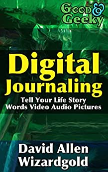 Good and Geeky Digital Journaling: Tell Your Life Story - Words, Video, Audio, Pictures by [David Allen Wizardgold]