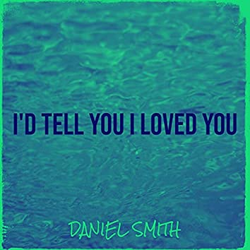 I'd Tell You I Loved You