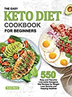 The Easy Keto Diet Cookbook for Beginners: 550 Easy and Flavorful Low-carbs Ketogenic Diet Recipes for Weight Loss Quickly and Keeping Healthier