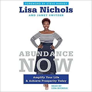 Abundance Now     Amplify Your Life & Achieve Prosperity Today              Written by:                                                                                                                                 Lisa Nichols,                                                                                        Janet Switzer                               Narrated by:                                                                                                                                 Lisa Nichols,                                                                                        Mike Ray                      Length: 12 hrs and 28 mins     13 ratings     Overall 4.8