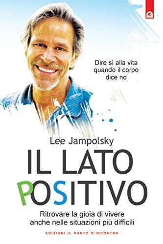 Il lato positivo: Ritrovare la gioia di vivere anche nelle situazioni più difficili. Dire sì alla vita quando il corpo dice no. (Salute, benessere e psiche) (Italian Edition)