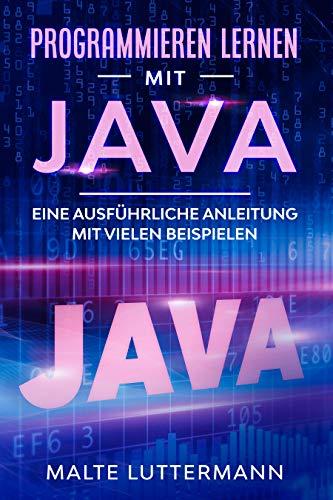 Programmieren lernen mit Java: Eine ausführliche Anleitung mit vielen Beispielen