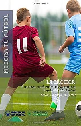 Mejora Tu Fútbol: La Táctica: Fichas Teórico-Prácticas Para Jugadores de 13 a 15 Años
